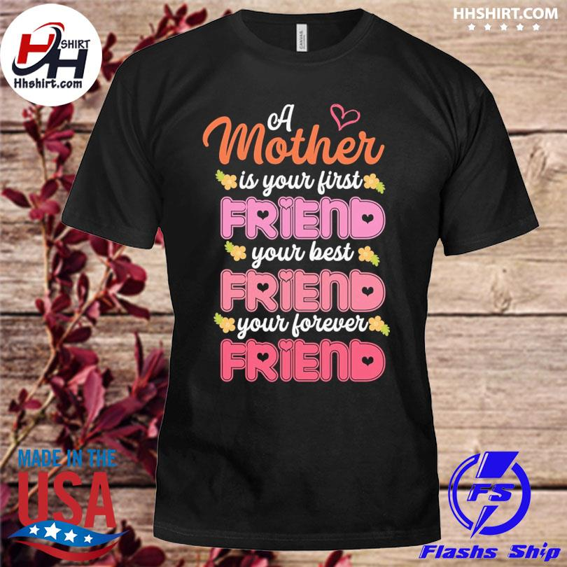 A mother is your first friend your best your forever friend shirt