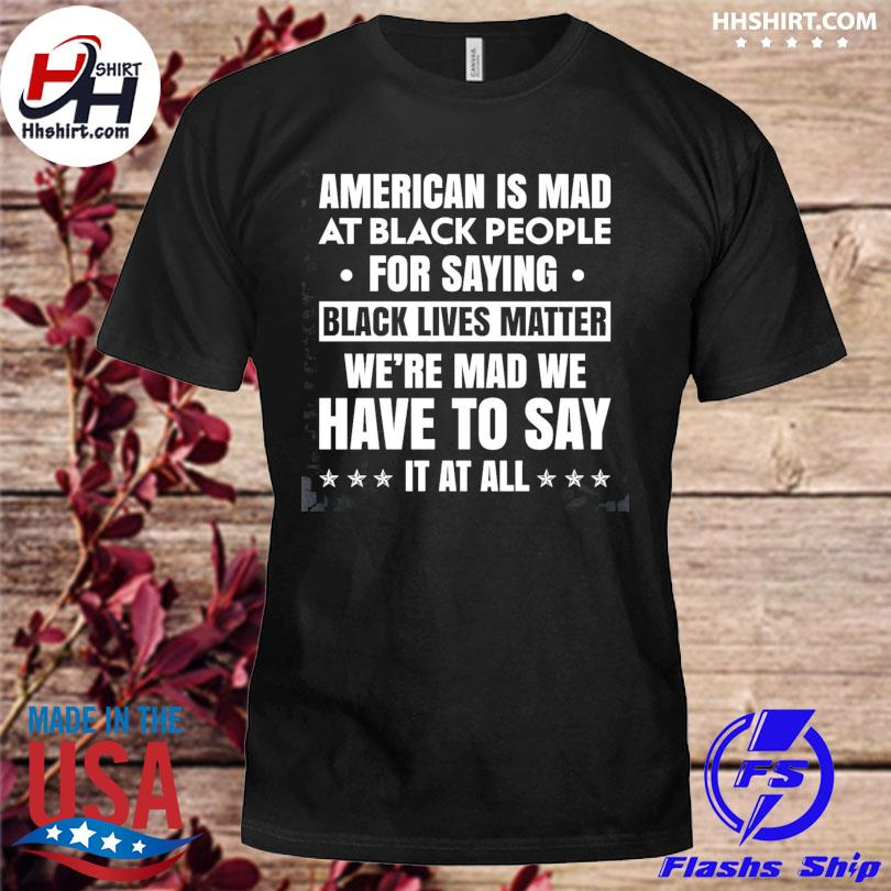American is mad at black people for saying black lives matter shirt