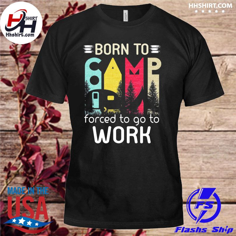 Born to camp forced to go to work shirt