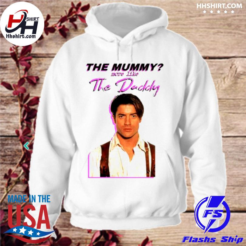Brendan fraser the mummy more like the daddy hoodie