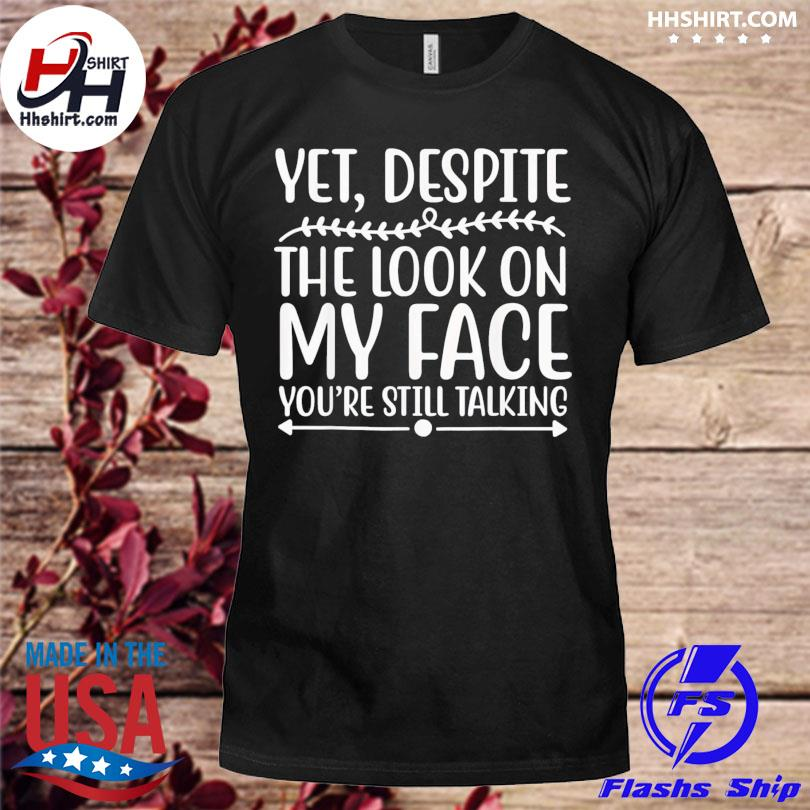 Despite the look on my face you're still talking shirt