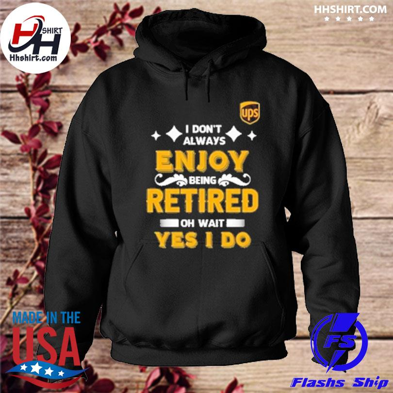 I don't always enjoy being retired oh wait yes I do hoodie