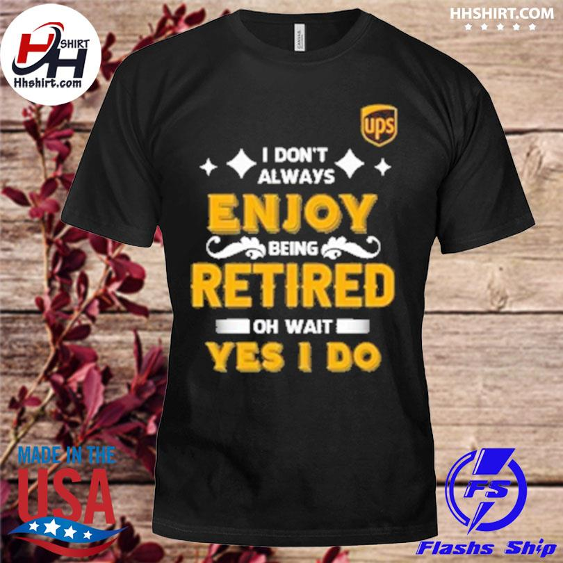 I don't always enjoy being retired oh wait yes I do shirt