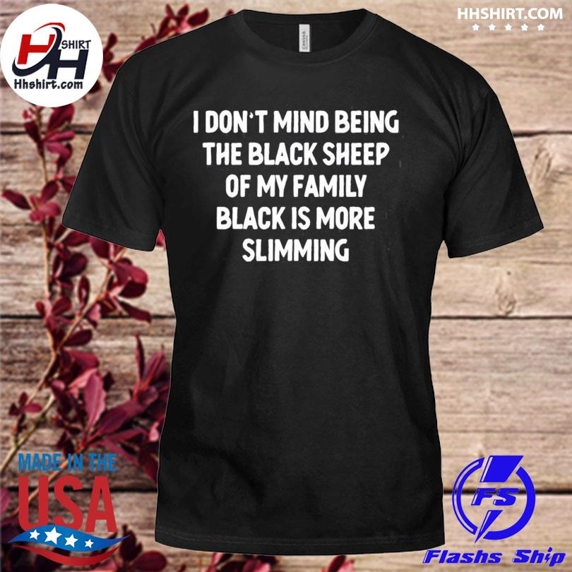 I don't mind being the black sheep black is more slimming shirt