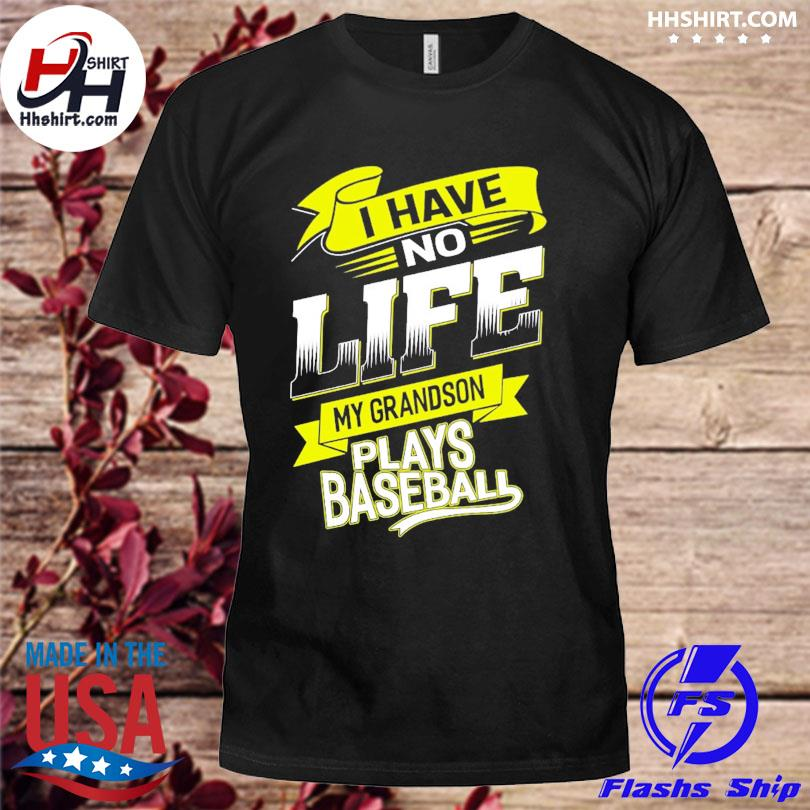 I have no life my grandson plays baseball shirt