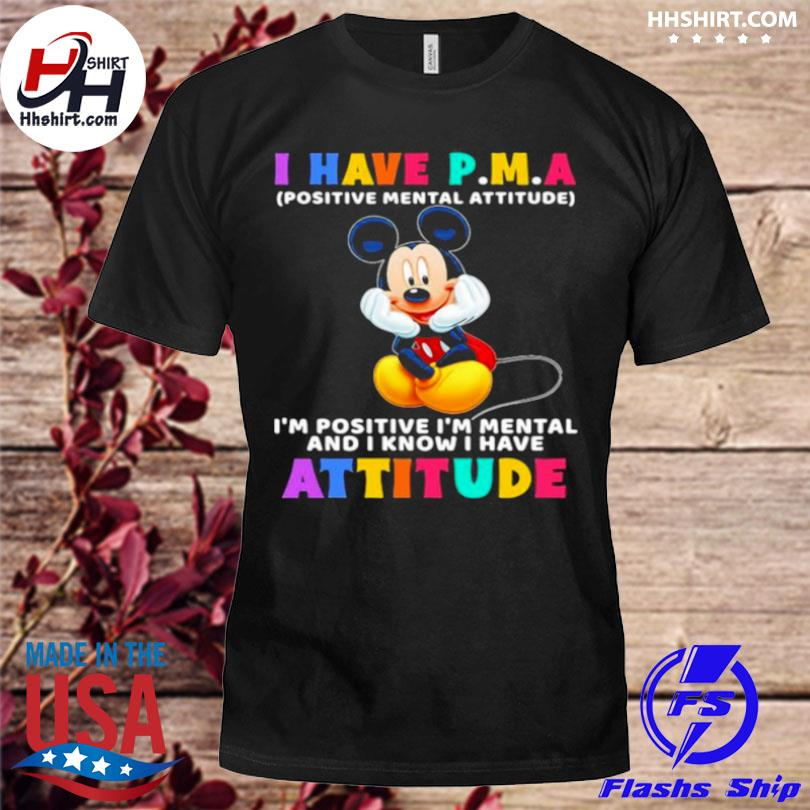 I have p.m.a positive mental attitude I'm positive I'm mental and I know I have attitude mickey mouse shirt
