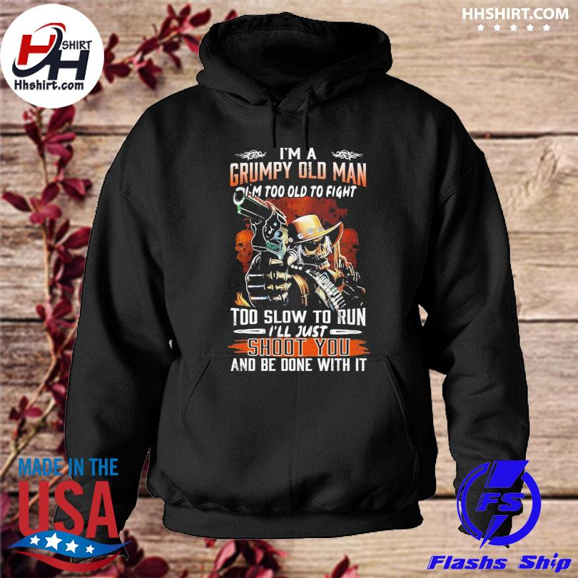 I'm a grumpy old man I'm too old to fight too slow to run I'll just shoot you and be done with it hoodie