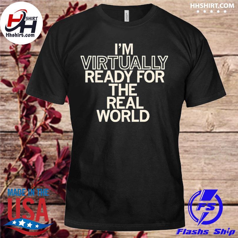 I'm virtually ready for the real world shirt