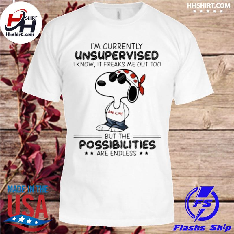 Im currently unsupervised I know it freaks me out too but the possibilities are endless snoopy shirt