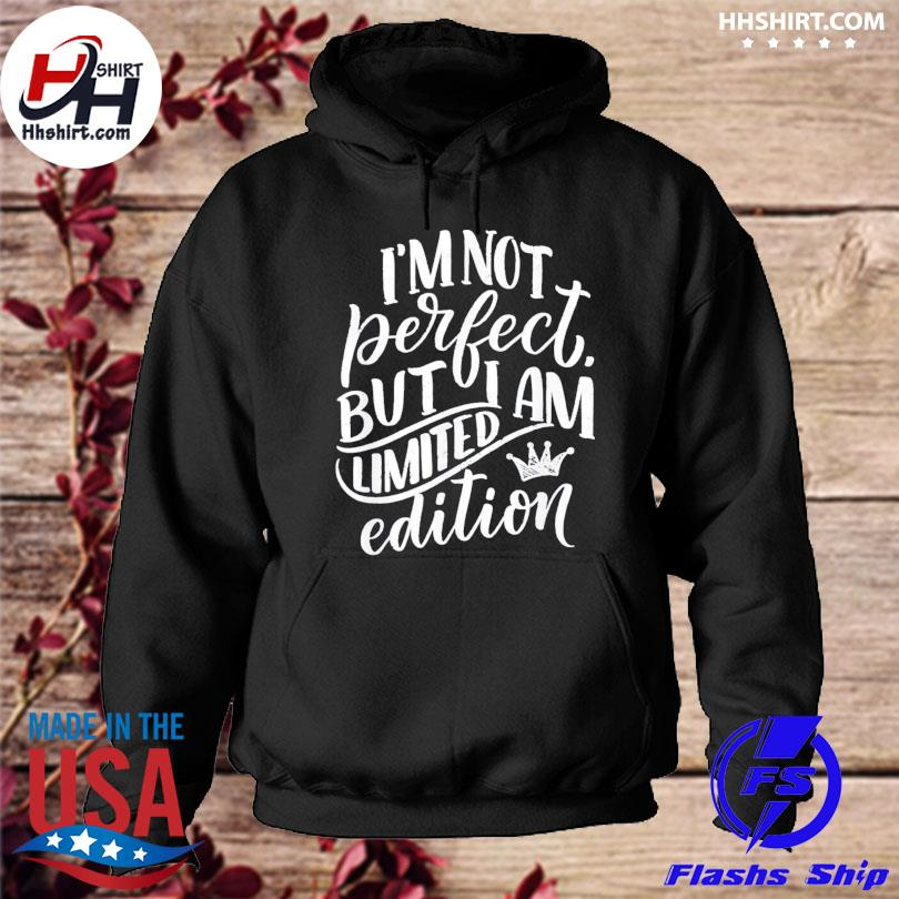 Im not perfect but I am limited edition hoodie
