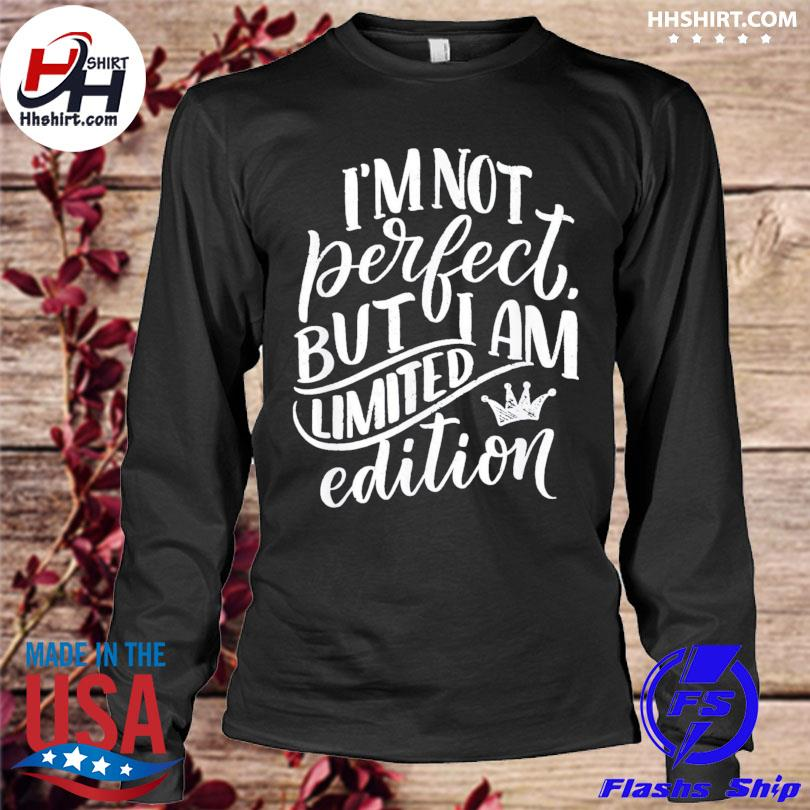 Im not perfect but I am limited edition longleeve