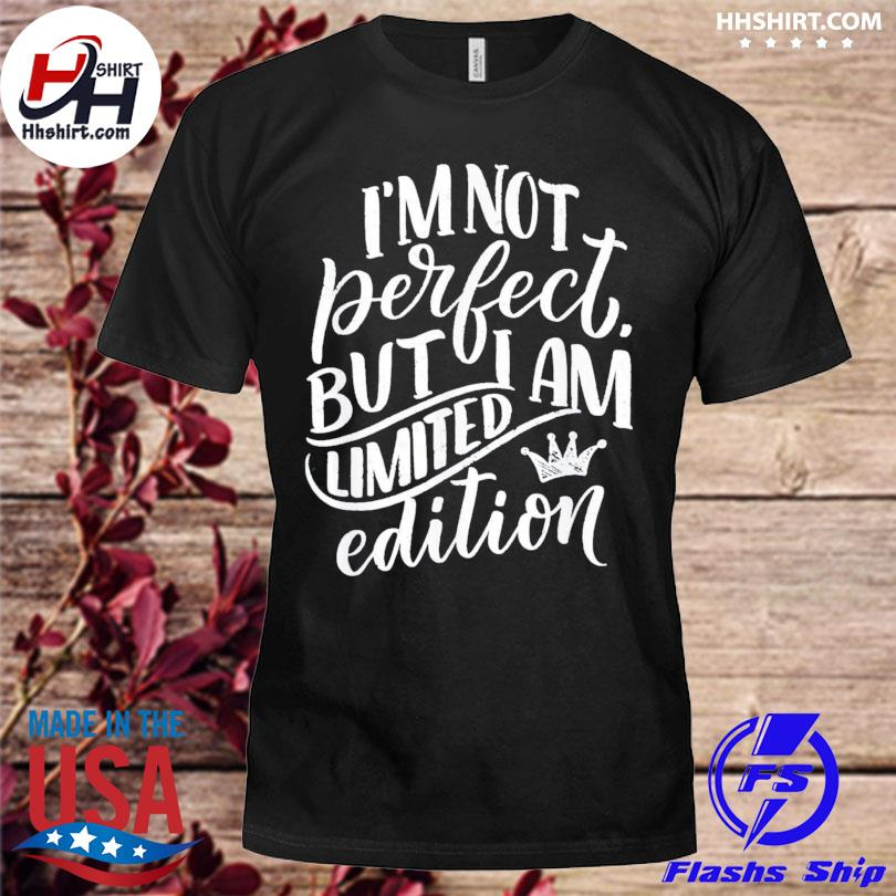 Im not perfect but I am limited edition shirt