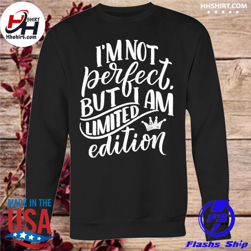 Im not perfect but I am limited edition sweatshirt
