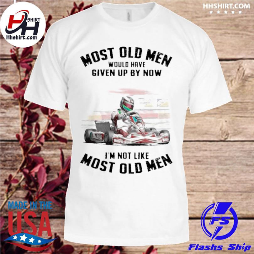 Kart racing most old men would have given up by now I'm not like most old men shirt