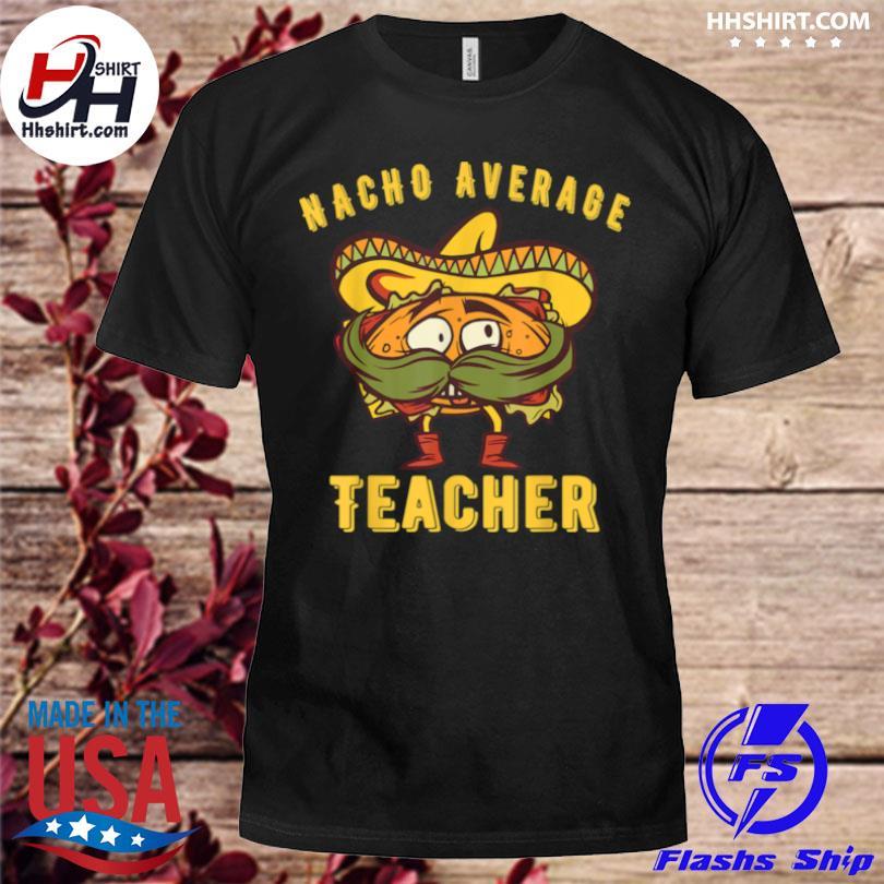Kindergarten teacher nacho average teacher elementary shirt
