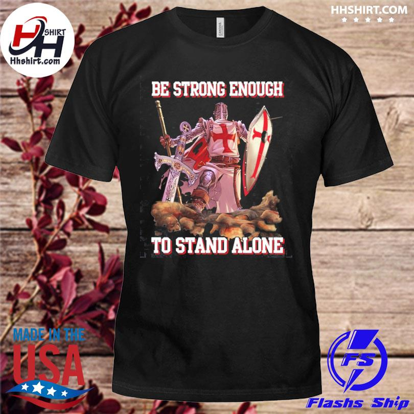 Knight templar be strong enough to stand alone shirt