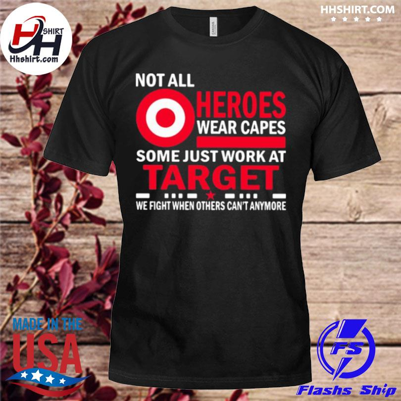 Not all heroes wear capes some just work at target we fight when others can't anymore shirt