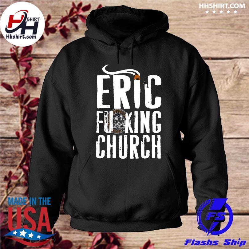 Official Eric Fucking Church Shirt hoodie