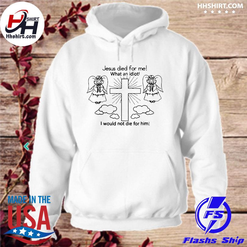 Official Jesus died for me what an idiot I would not die for him hoodie