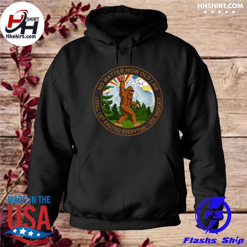 Official No matter how old I am I still get excited everytime I see Bigfoot t-s hoodie