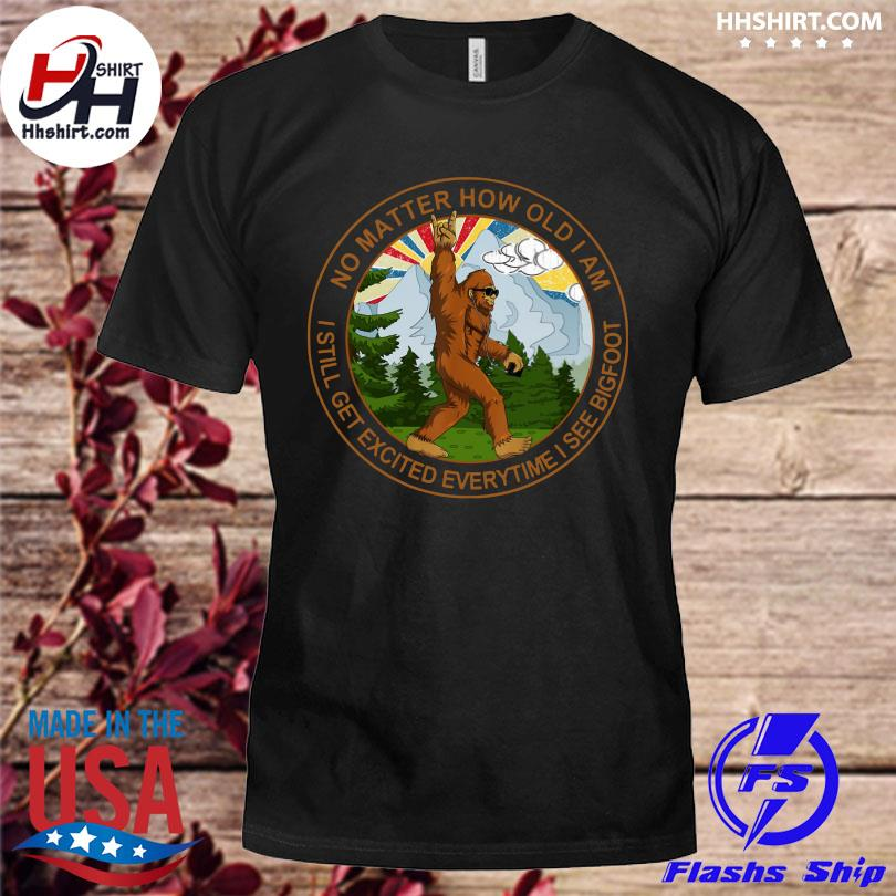Official No matter how old I am I still get excited everytime I see Bigfoot t-shirt