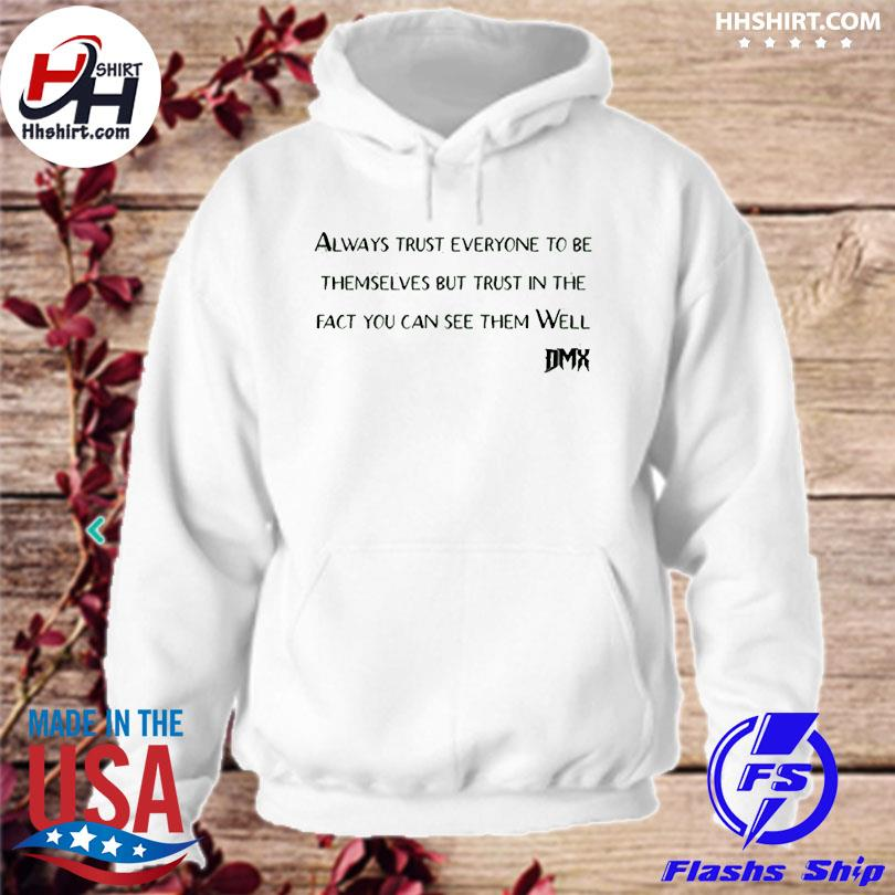 Official Rip Dmx always trust everyone to be themselves but trust in the fact you can see them well hoodie