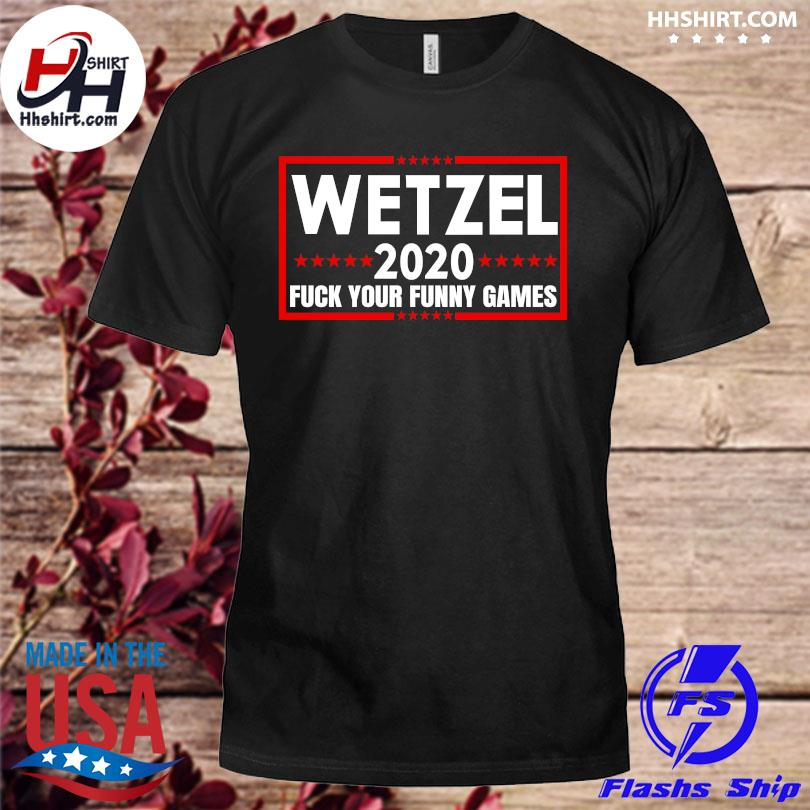 Official Wetzel 2020 Fuck Your Funny Games shirt