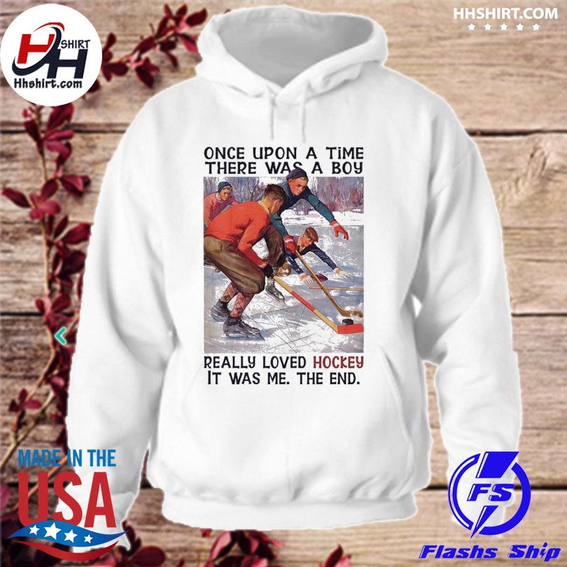Once upon a time there was a boy really loves Hockey it was me the end hoodie