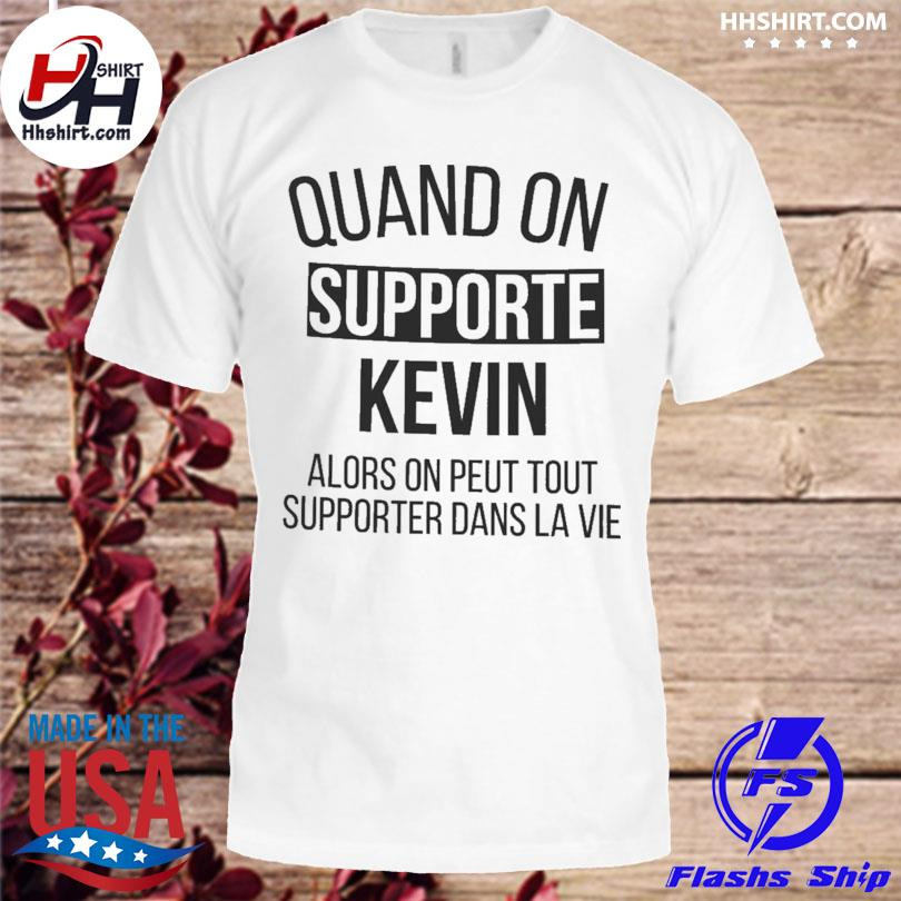 Quand on support kevin alors on peut tout supporter dans la vie shirt