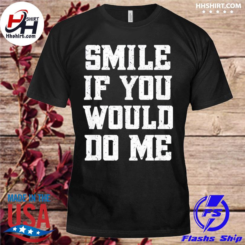 Smile if you would do me mothers day shirt