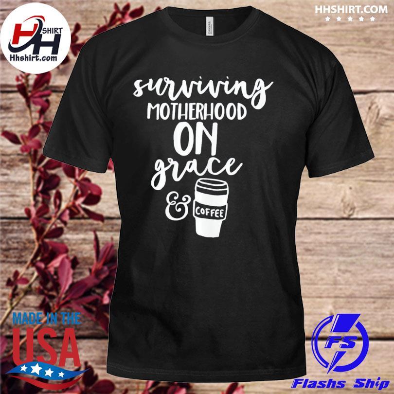 Surviving motherhood on grace and coffee shirt