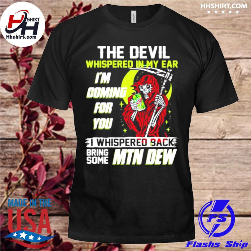 The devil whispered in my ear I'm coming for you I whispered back bring some mtn dew skull shirt