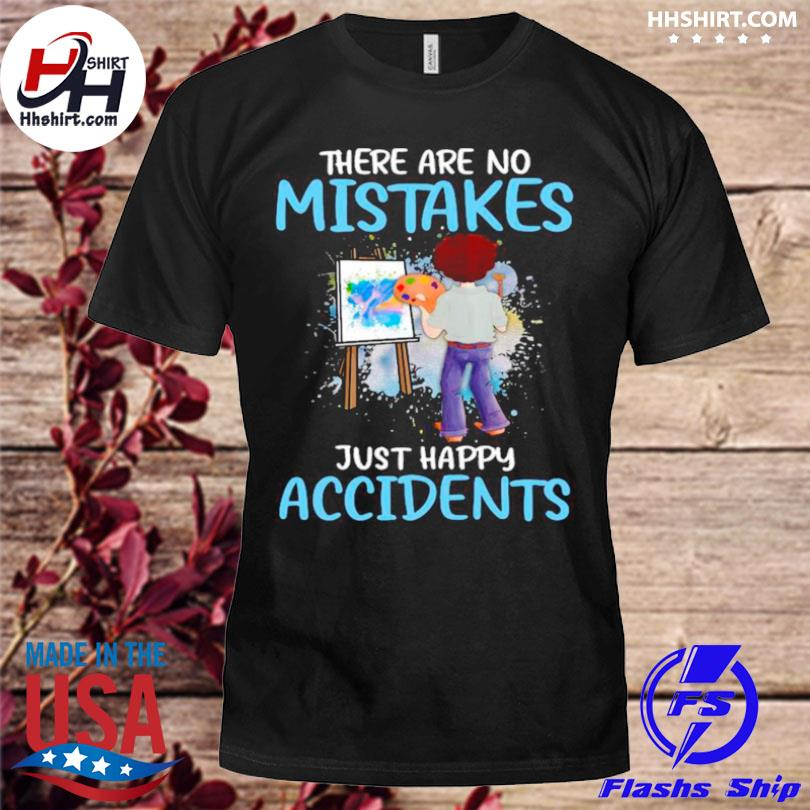 There are no mistakes just happy accidents shirt