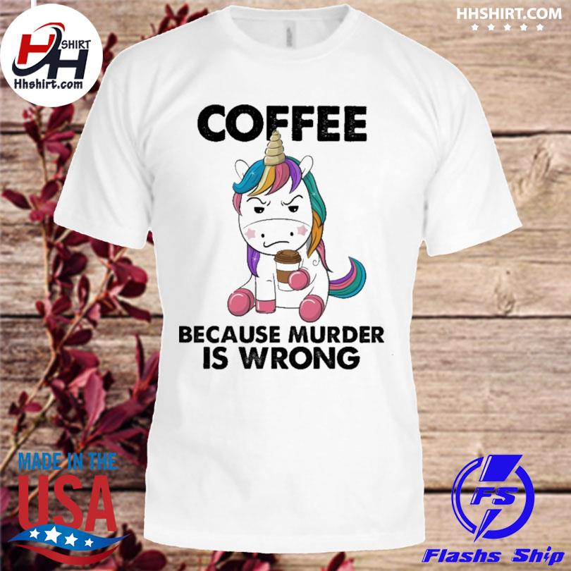 Unicorn coffee because murder is wrong shirt