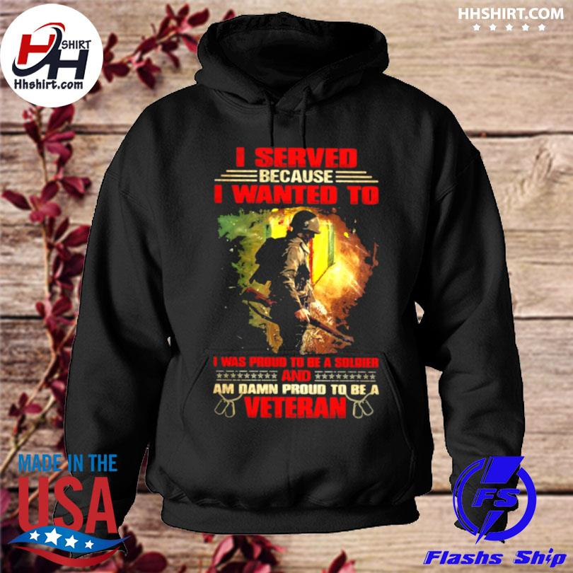 Veteran I served because I wanted to I was proud to be a soldier and am damn proud t be a veteran hoodie