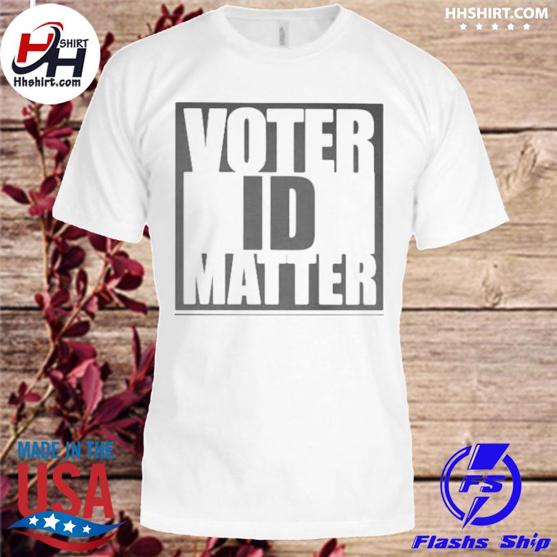 Voter id matter shirt