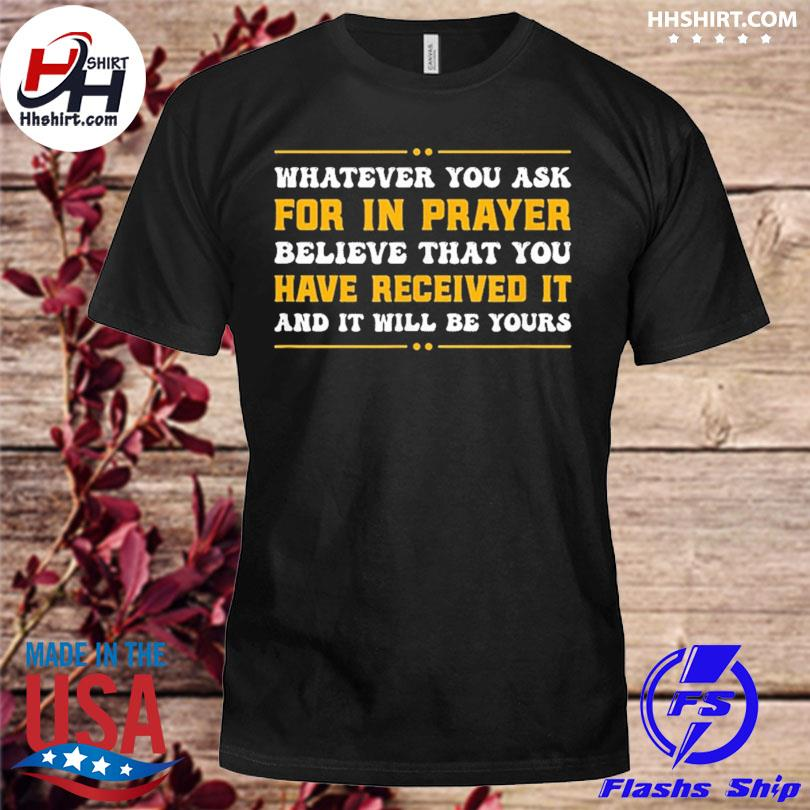 Whatever you ask for in player believe that you have received it and will be yours shirt