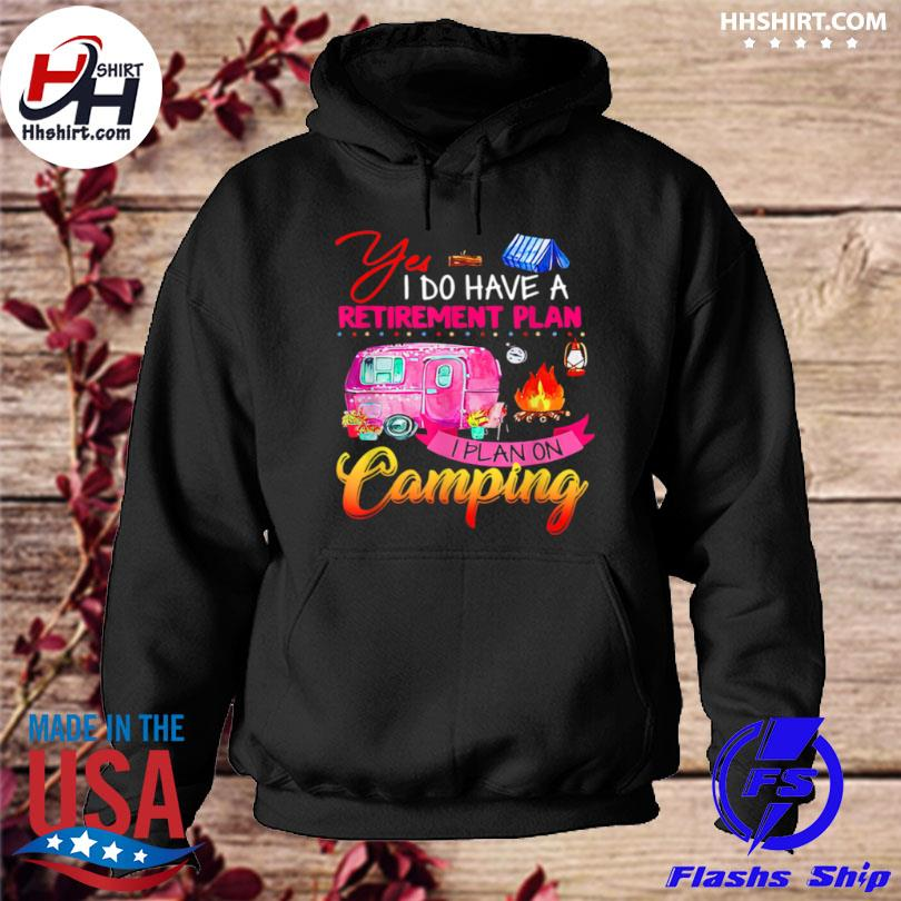 Yes I do have a retirement plan I plan camping hoodie