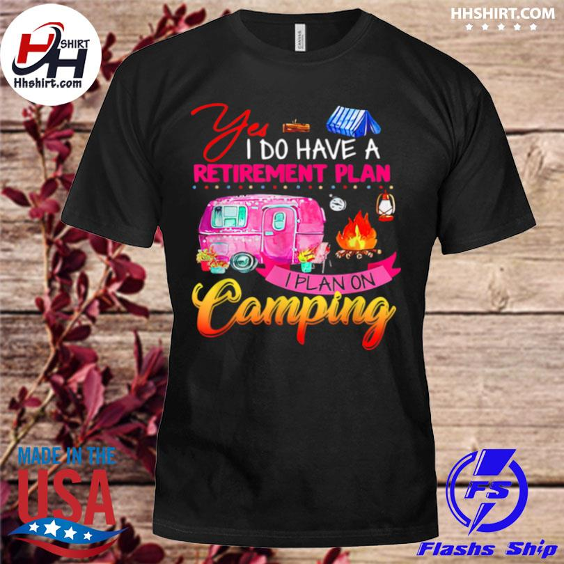 Yes I do have a retirement plan I plan camping shirt