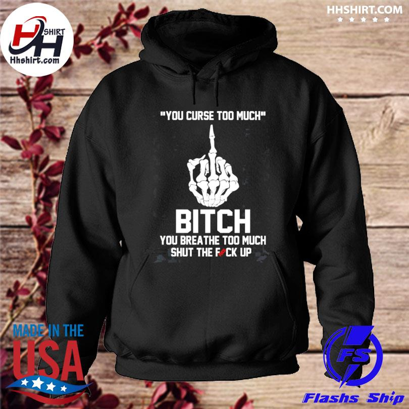 You curse too much bitch you breathe too much shut the fuck hoodie