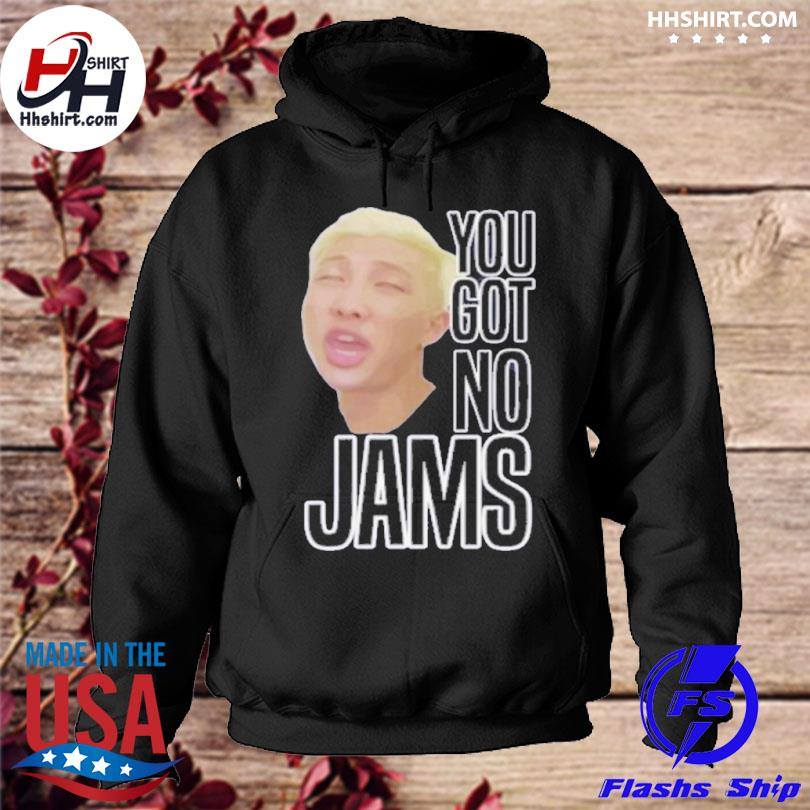 You got no jams shirt bts hoodie