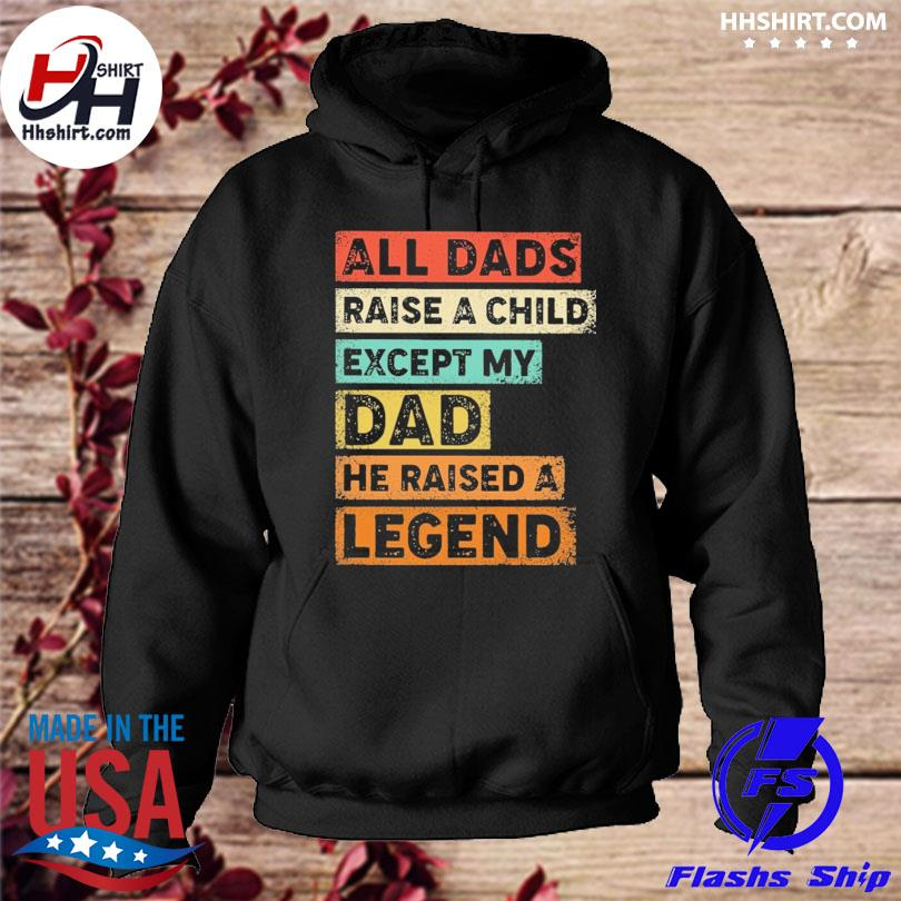 All dads raise a child except my dad he raised a legend hoodie