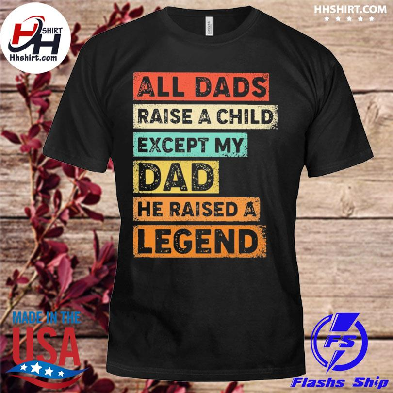 All dads raise a child except my dad he raised a legend shirt