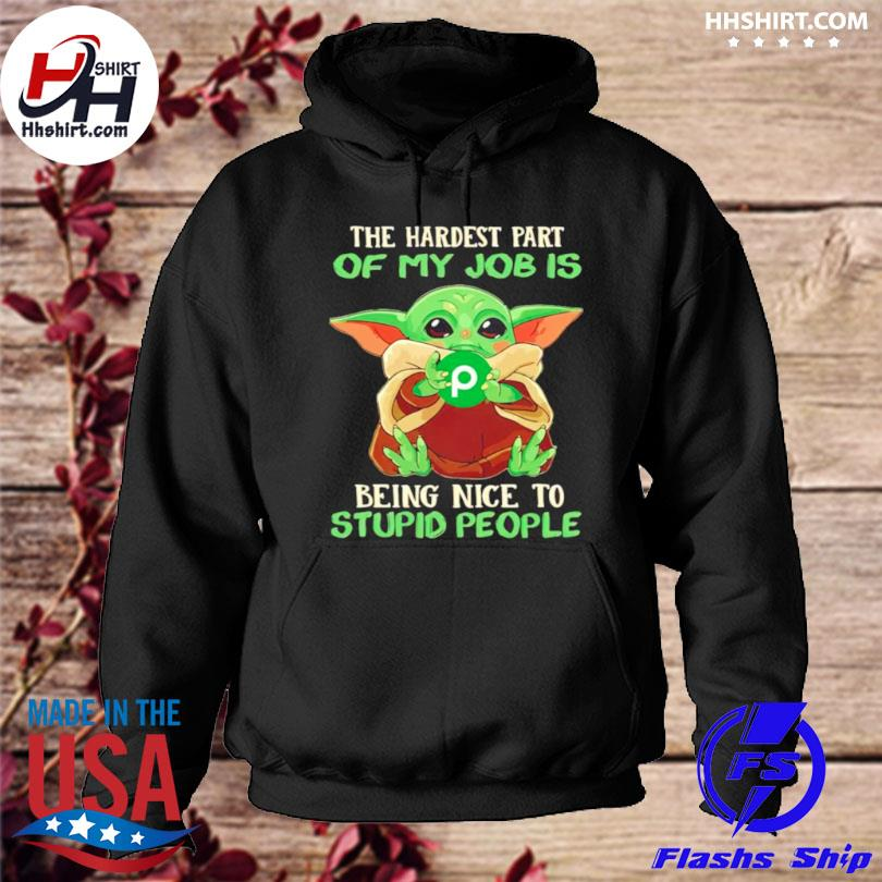 Baby Yoda publix the hardest part of my job is being nice to stupid people hoodie