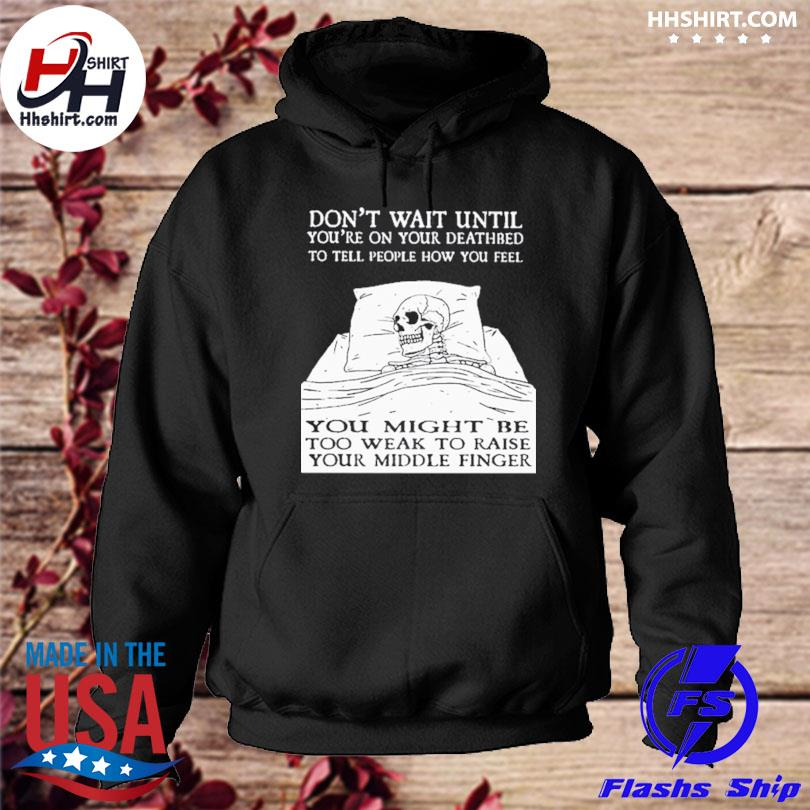 Don't wait until you're on your deathbed to tell people how you feel skull hoodie