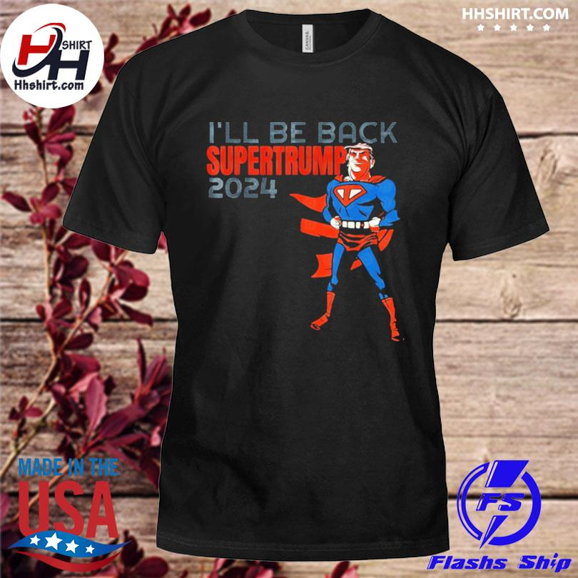 I'll be back SumperTrump 2024 shirt