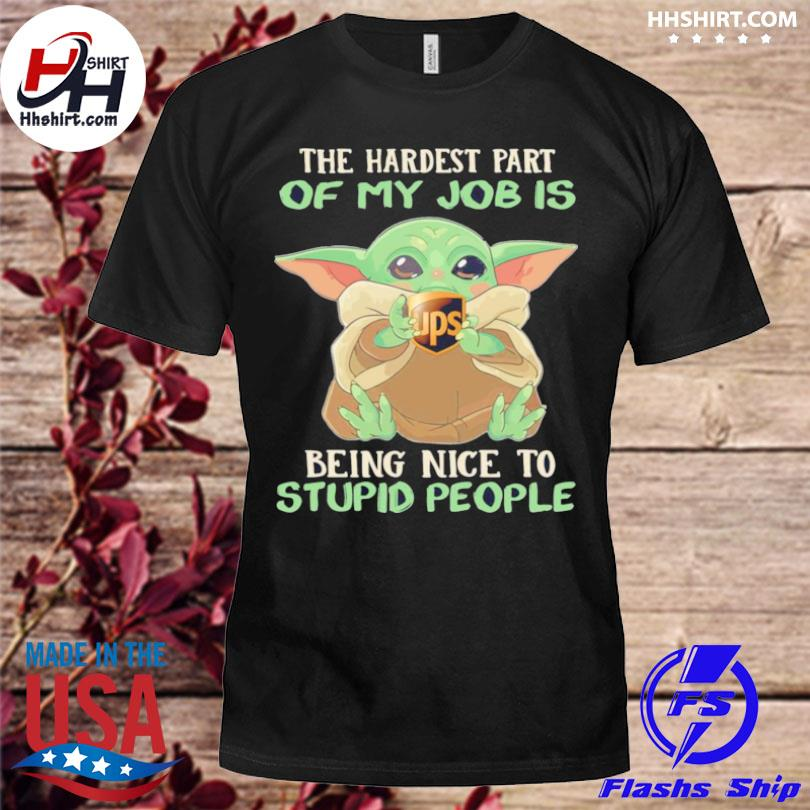 Official Baby Yoda hug ups the hardest part of my job is being nice to stupid people shirt