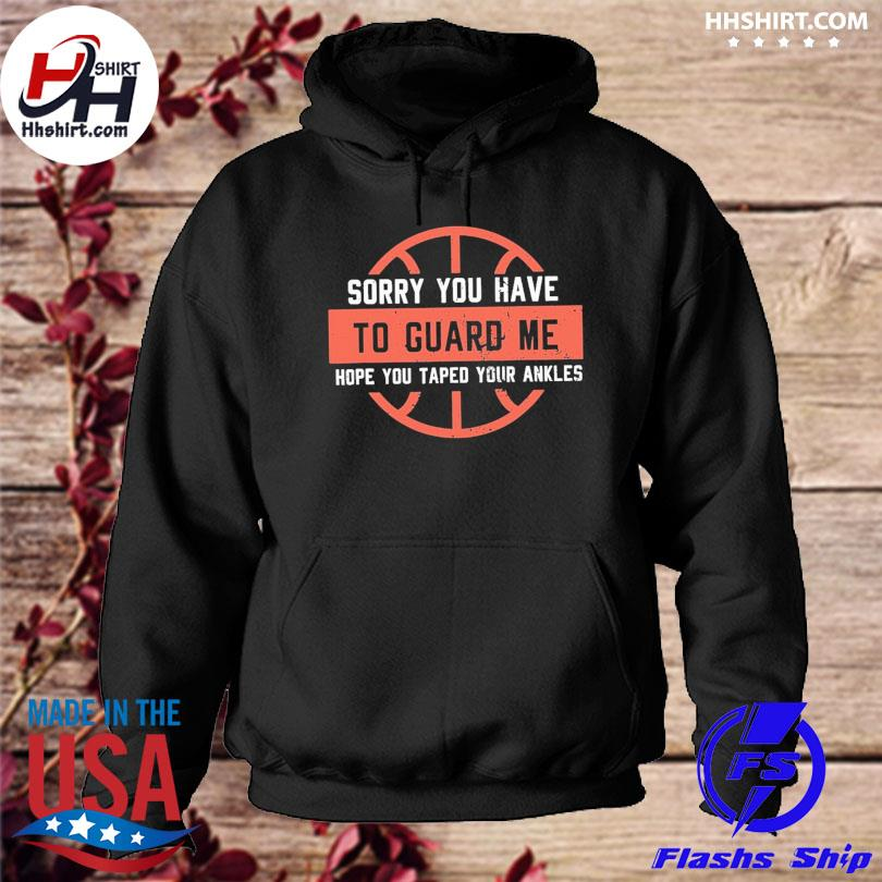 Sorry you have to guard me hope you tape your ankles hoodie