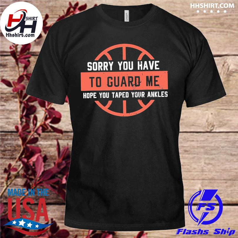 Sorry you have to guard me hope you tape your ankles shirt