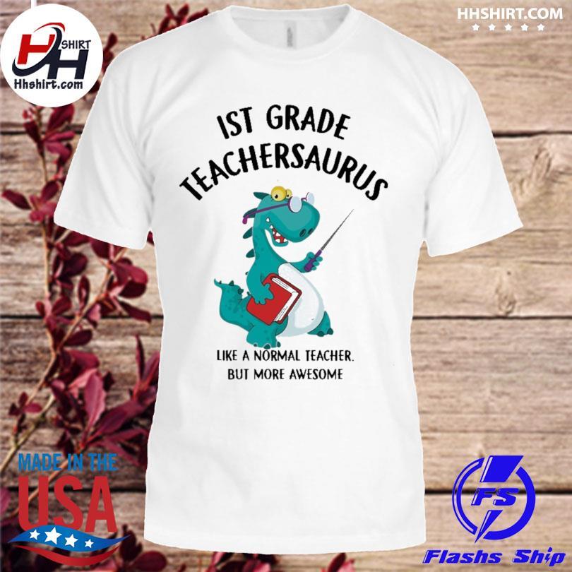 1st grade teacher saurus like a normal teacher but more awesome shirt